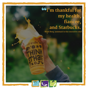 """'I'm thankful for my health, fiancee, and Starbucks."""" - Noah Berg, assistant to the executive chef."""